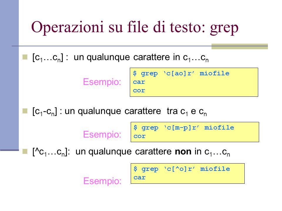 Operazioni su file di testo: grep [c 1 …c n ] : un qualunque carattere in c 1 …c n [c 1 -c n ] : un qualunque carattere tra c 1 e c n [^c 1 …c n ]: un qualunque carattere non in c 1 …c n Esempio: $ grep c[^o]r miofile car Esempio: $ grep c[m-p]r miofile cor Esempio: $ grep c[ao]r miofile car cor