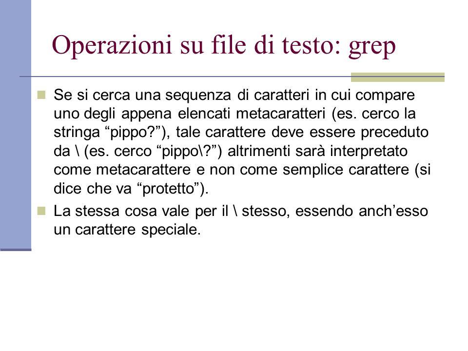 Operazioni su file di testo: grep Se si cerca una sequenza di caratteri in cui compare uno degli appena elencati metacaratteri (es.
