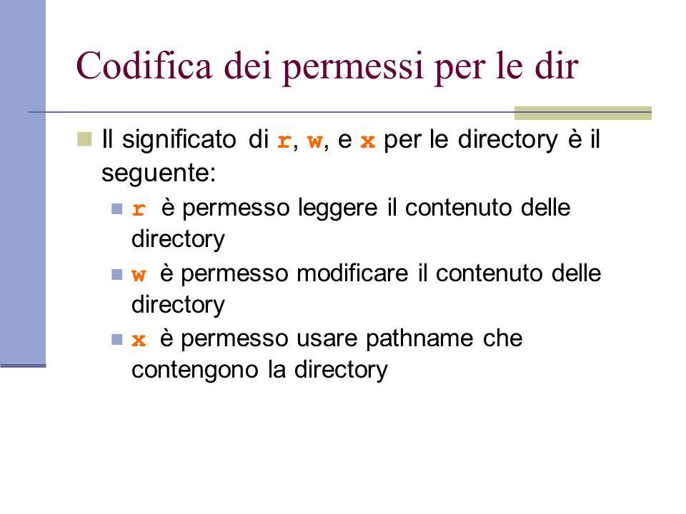 Codifica dei permessi per le dir Il significato di r, w, e x per le directory è il seguente: r è permesso leggere il contenuto delle directory w è permesso modificare il contenuto delle directory x è permesso usare pathname che contengono la directory