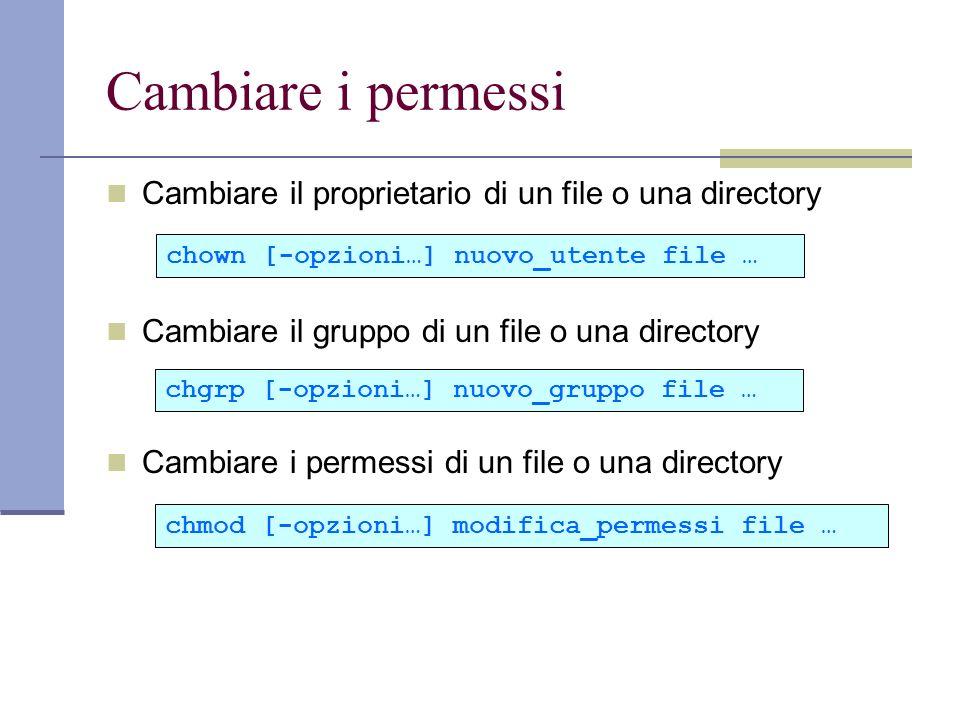 Cambiare i permessi Cambiare il proprietario di un file o una directory Cambiare il gruppo di un file o una directory Cambiare i permessi di un file o una directory chown [-opzioni…] nuovo_utente file … chgrp [-opzioni…] nuovo_gruppo file … chmod [-opzioni…] modifica_permessi file …
