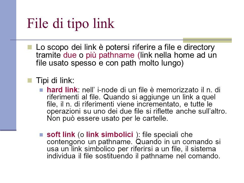File di tipo link Lo scopo dei link è potersi riferire a file e directory tramite due o più pathname (link nella home ad un file usato spesso e con path molto lungo) Tipi di link: hard link: nell i-node di un file è memorizzato il n.