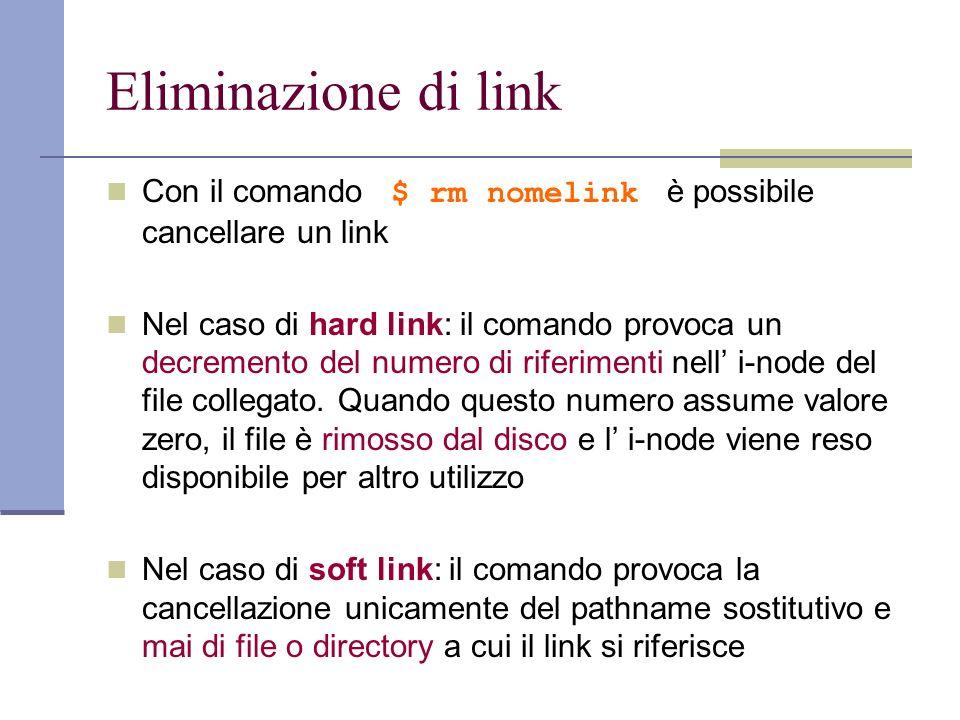 Eliminazione di link Con il comando $ rm nomelink è possibile cancellare un link Nel caso di hard link: il comando provoca un decremento del numero di riferimenti nell i-node del file collegato.
