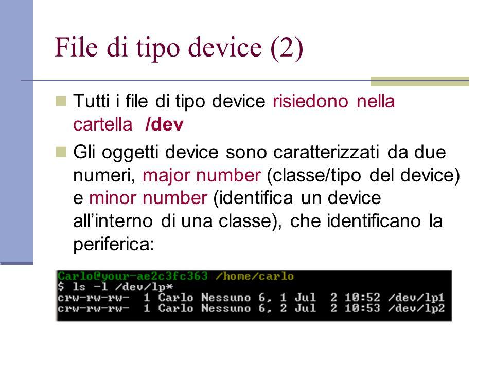 File di tipo device (2) Tutti i file di tipo device risiedono nella cartella /dev Gli oggetti device sono caratterizzati da due numeri, major number (classe/tipo del device) e minor number (identifica un device allinterno di una classe), che identificano la periferica: