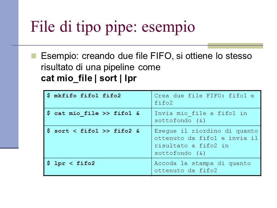 File di tipo pipe: esempio Esempio: creando due file FIFO, si ottiene lo stesso risultato di una pipeline come cat mio_file | sort | lpr $ mkfifo fifo1 fifo2Crea due file FIFO: fifo1 e fifo2 $ cat mio_file >> fifo1 &Invia mio_file a fifo1 in sottofondo (&) $ sort > fifo2 &Esegue il riordino di quanto ottenuto da fifo1 e invia il risultato a fifo2 in sottofondo (&) $ lpr < fifo2Accoda la stampa di quanto ottenuto da fifo2