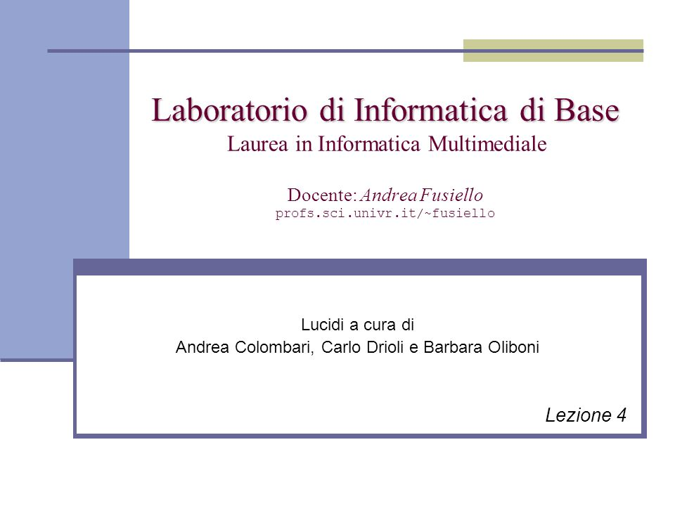 Laboratorio di Informatica di Base Laboratorio di Informatica di Base Laurea in Informatica Multimediale Docente: Andrea Fusiello profs.sci.univr.it/~