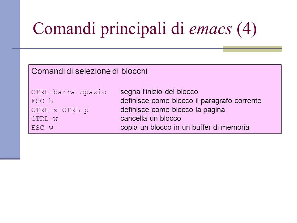 Comandi principali di emacs (4) Comandi di selezione di blocchi CTRL-barra spazio segna linizio del blocco ESC h definisce come blocco il paragrafo corrente CTRL-x CTRL-p definisce come blocco la pagina CTRL-w cancella un blocco ESC w copia un blocco in un buffer di memoria