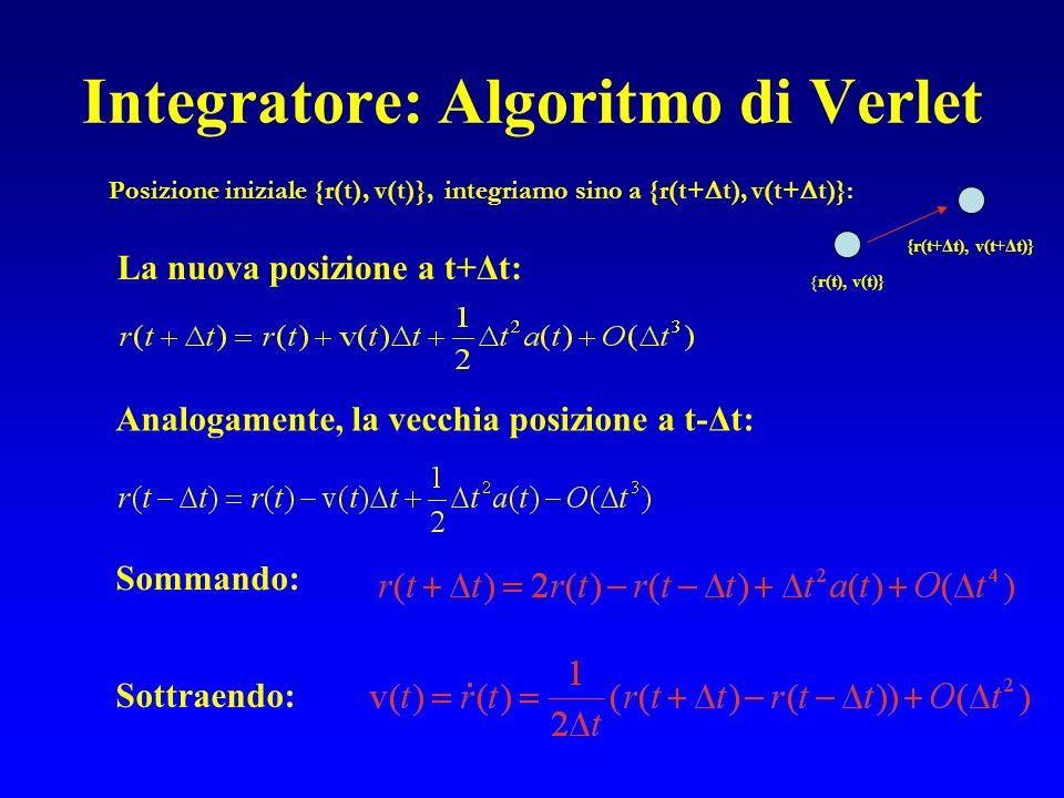 Integratore: Algoritmo di Verlet Posizione iniziale {r(t), v(t)}, integriamo sino a {r(t+ t), v(t+ t)}: { r(t), v(t)} {r(t+Δt), v(t+Δt)} La nuova posizione a t+Δt: Analogamente, la vecchia posizione a t-Δt: Sommando: Sottraendo: