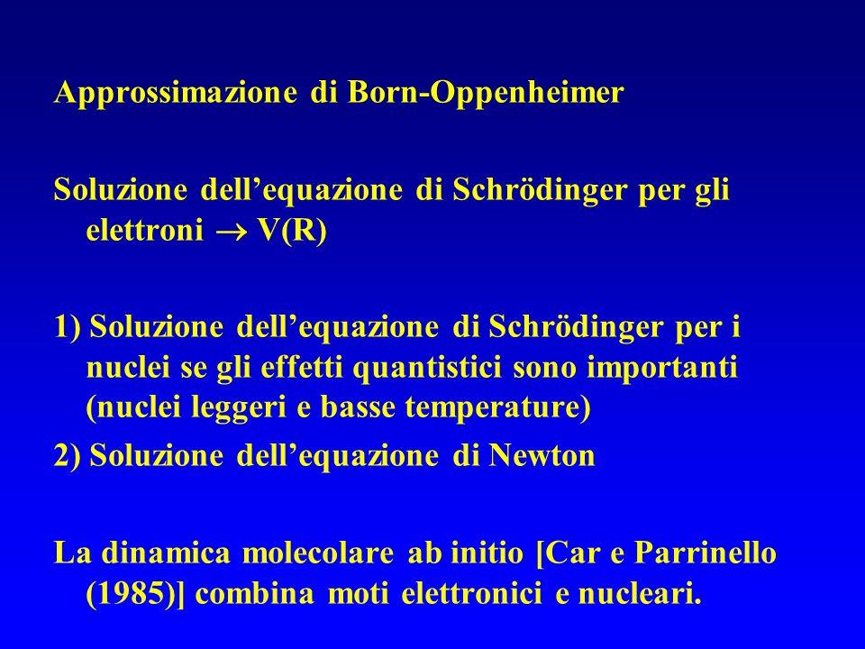 Approssimazione di Born-Oppenheimer Soluzione dellequazione di Schrödinger per gli elettroni V(R) 1) Soluzione dellequazione di Schrödinger per i nuclei se gli effetti quantistici sono importanti (nuclei leggeri e basse temperature) 2) Soluzione dellequazione di Newton La dinamica molecolare ab initio [Car e Parrinello (1985)] combina moti elettronici e nucleari.