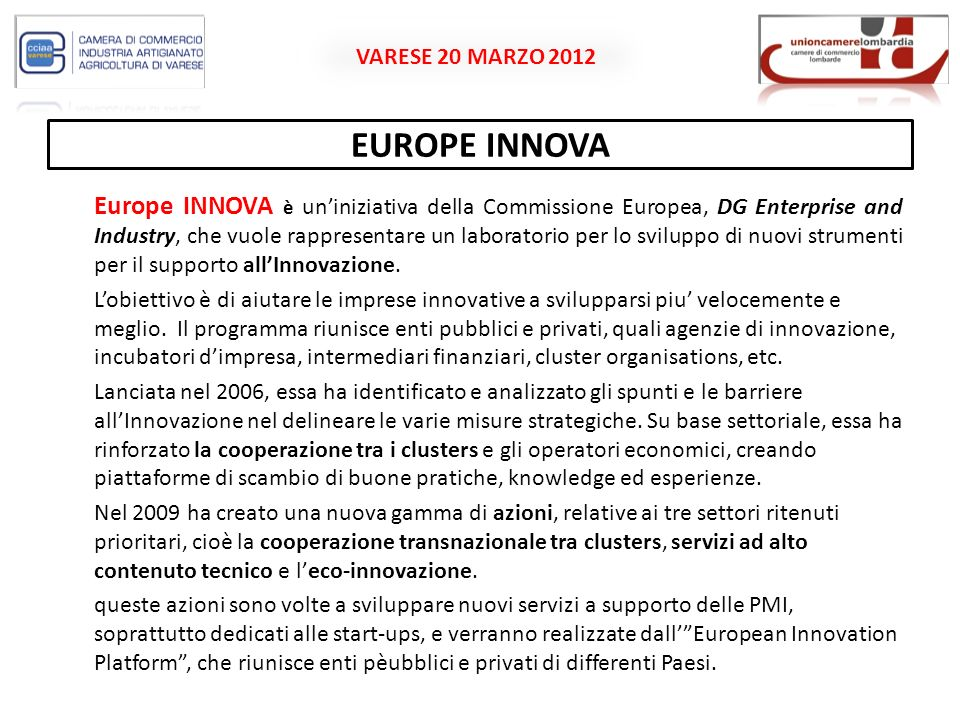 VARESE 20 MARZO 2012 EUROPE INNOVA Europe INNOVA è uniniziativa della Commissione Europea, DG Enterprise and Industry, che vuole rappresentare un laboratorio per lo sviluppo di nuovi strumenti per il supporto allInnovazione.