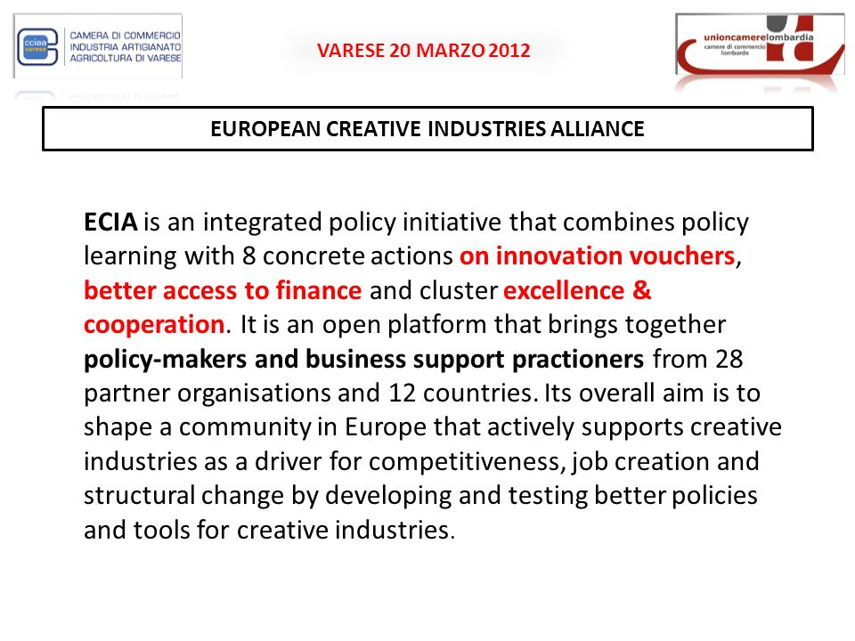 VARESE 20 MARZO 2012 EUROPEAN CREATIVE INDUSTRIES ALLIANCE ECIA is an integrated policy initiative that combines policy learning with 8 concrete actions on innovation vouchers, better access to finance and cluster excellence & cooperation.