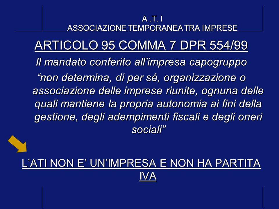 A.T. I ASSOCIAZIONE TEMPORANEA TRA IMPRESE ARTICOLO 95 COMMA 7 DPR 554/99 Il mandato conferito allimpresa capogruppo non determina, di per sé, organiz