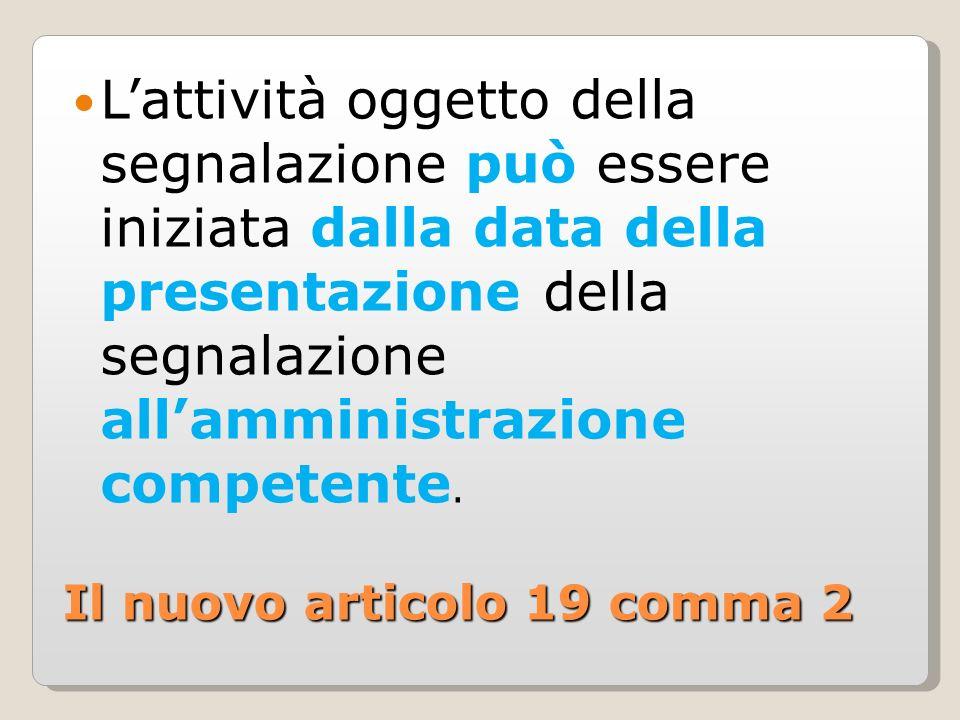 Il nuovo articolo 19 comma 2 Lattività oggetto della segnalazione può essere iniziata dalla data della presentazione della segnalazione allamministrazione competente.