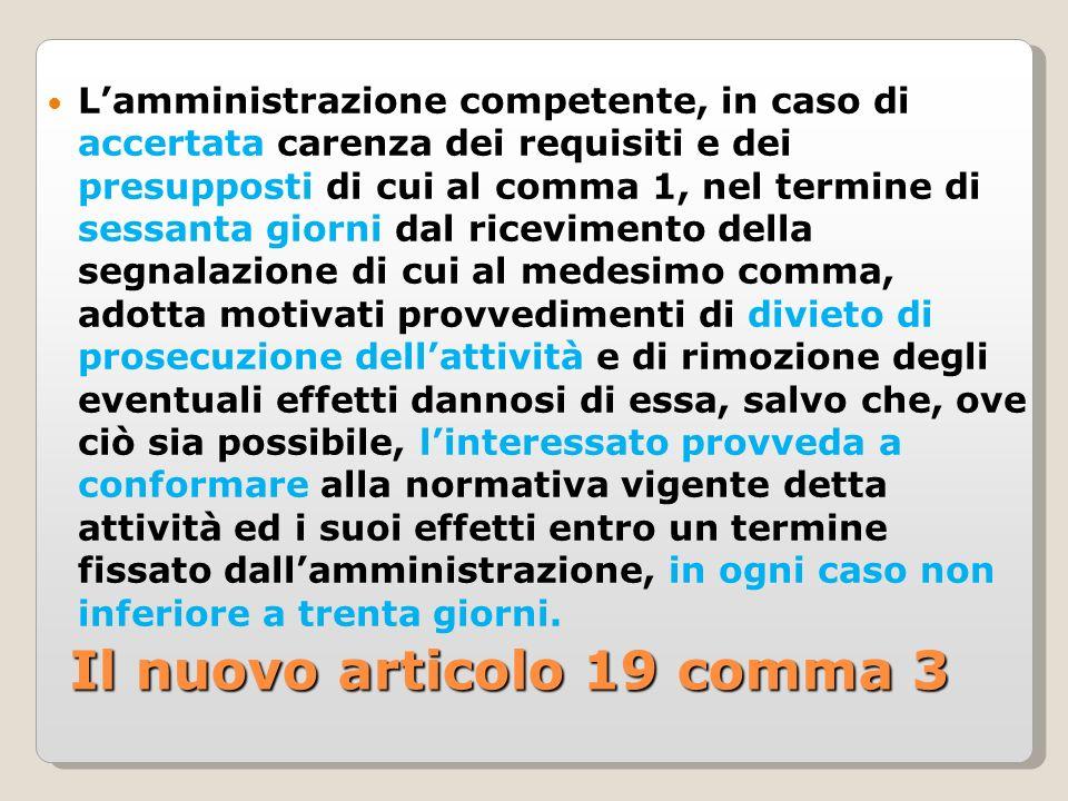 Il nuovo articolo 19 comma 3 Lamministrazione competente, in caso di accertata carenza dei requisiti e dei presupposti di cui al comma 1, nel termine di sessanta giorni dal ricevimento della segnalazione di cui al medesimo comma, adotta motivati provvedimenti di divieto di prosecuzione dellattività e di rimozione degli eventuali effetti dannosi di essa, salvo che, ove ciò sia possibile, linteressato provveda a conformare alla normativa vigente detta attività ed i suoi effetti entro un termine fissato dallamministrazione, in ogni caso non inferiore a trenta giorni.
