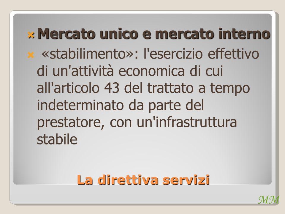 MM La direttiva servizi Mercato unico e mercato interno Mercato unico e mercato interno «stabilimento»: l esercizio effettivo di un attività economica di cui all articolo 43 del trattato a tempo indeterminato da parte del prestatore, con un infrastruttura stabile