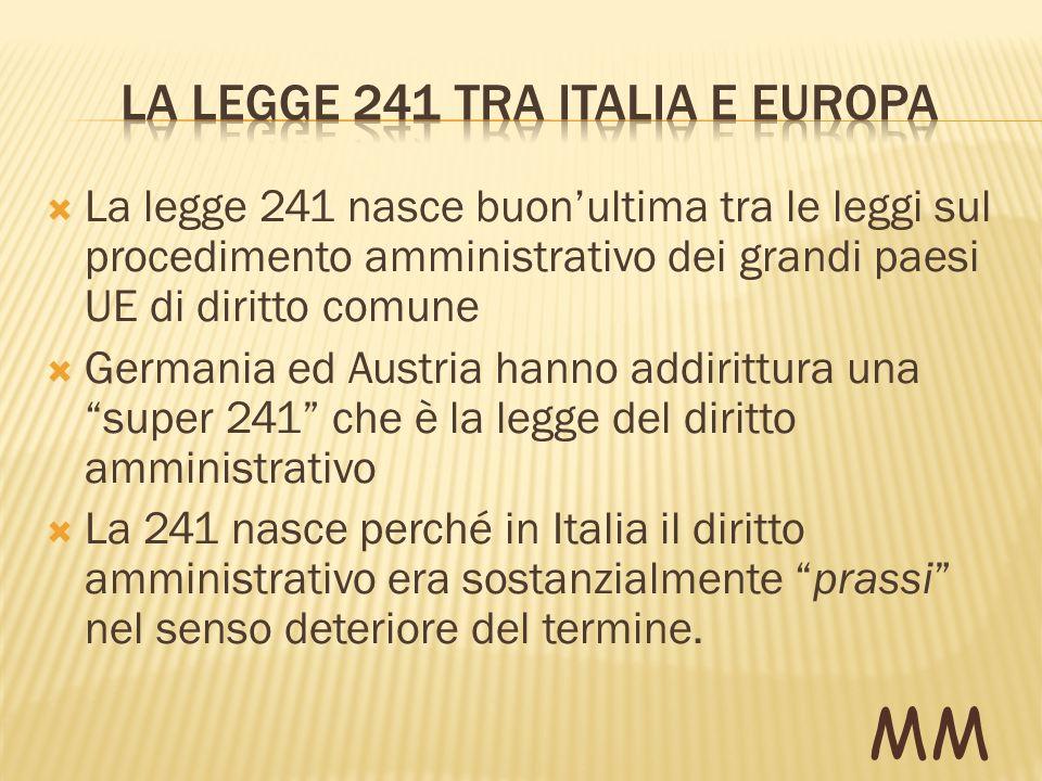 La legge 241 nasce buonultima tra le leggi sul procedimento amministrativo dei grandi paesi UE di diritto comune Germania ed Austria hanno addirittura una super 241 che è la legge del diritto amministrativo La 241 nasce perché in Italia il diritto amministrativo era sostanzialmente prassi nel senso deteriore del termine.