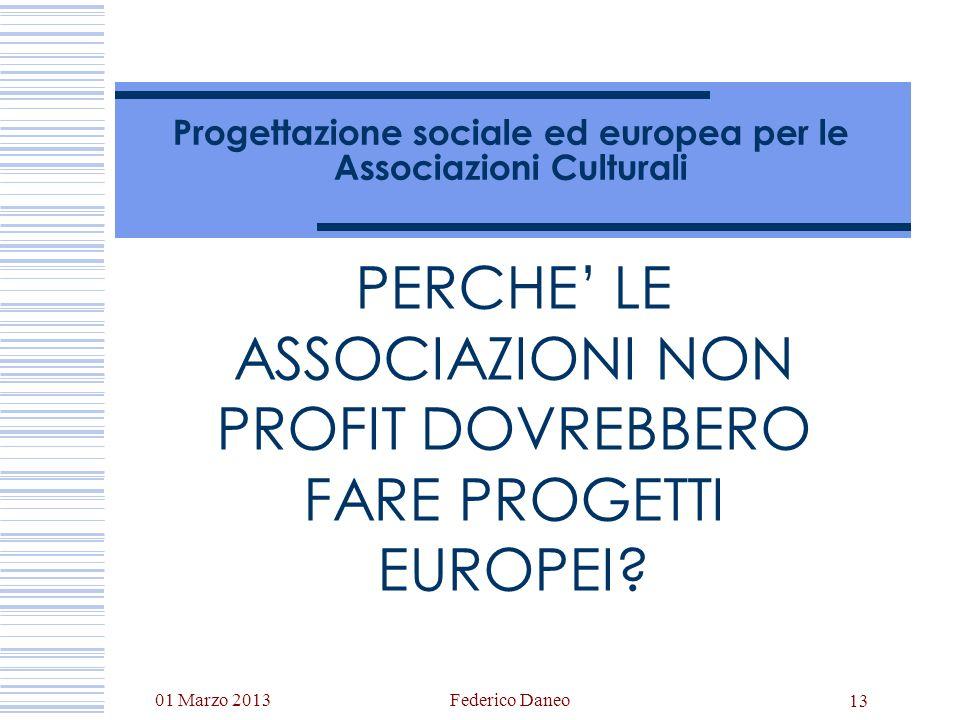 01 Marzo 2013Federico Daneo 13 Progettazione sociale ed europea per le Associazioni Culturali PERCHE LE ASSOCIAZIONI NON PROFIT DOVREBBERO FARE PROGET