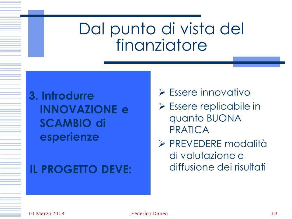 01 Marzo 2013 Federico Daneo19 Dal punto di vista del finanziatore 3. Introdurre INNOVAZIONE e SCAMBIO di esperienze IL PROGETTO DEVE: Essere innovati