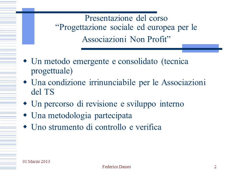 01 Marzo 2013 Federico Daneo2 Presentazione del corsoProgettazione sociale ed europea per le Associazioni Non Profit Un metodo emergente e consolidato