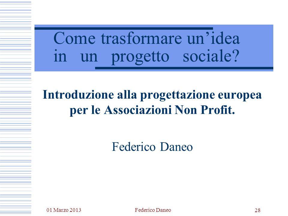 01 Marzo 2013Federico Daneo 28 Come trasformare unidea in un progetto sociale? Introduzione alla progettazione europea per le Associazioni Non Profit.