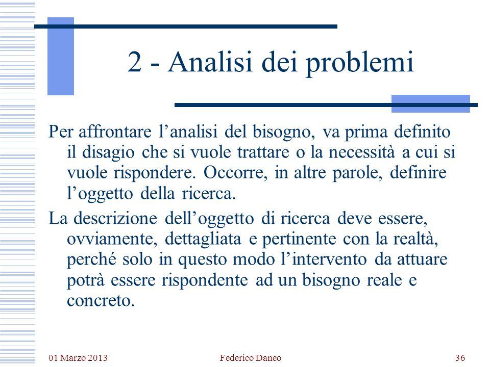 01 Marzo 2013 Federico Daneo36 2 - Analisi dei problemi Per affrontare lanalisi del bisogno, va prima definito il disagio che si vuole trattare o la n