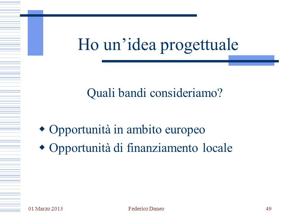 01 Marzo 2013 Federico Daneo49 Ho unidea progettuale Quali bandi consideriamo? Opportunità in ambito europeo Opportunità di finanziamento locale