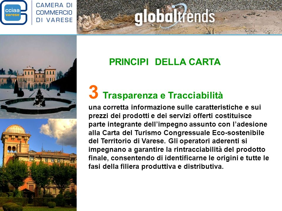 PRINCIPI DELLA CARTA 3 Trasparenza e Tracciabilità una corretta informazione sulle caratteristiche e sui prezzi dei prodotti e dei servizi offerti costituisce parte integrante dellimpegno assunto con ladesione alla Carta del Turismo Congressuale Eco-sostenibile del Territorio di Varese.