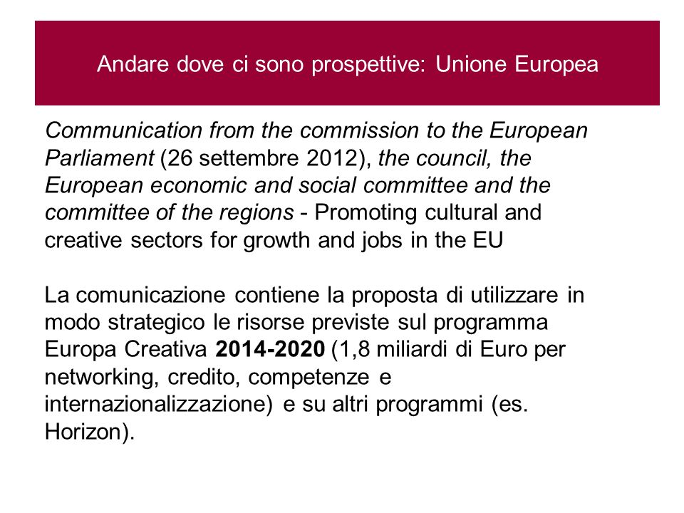 Andare dove ci sono prospettive: Unione Europea Communication from the commission to the European Parliament (26 settembre 2012), the council, the European economic and social committee and the committee of the regions - Promoting cultural and creative sectors for growth and jobs in the EU La comunicazione contiene la proposta di utilizzare in modo strategico le risorse previste sul programma Europa Creativa 2014-2020 (1,8 miliardi di Euro per networking, credito, competenze e internazionalizzazione) e su altri programmi (es.