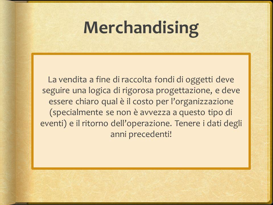 Merchandising La vendita a fine di raccolta fondi di oggetti deve seguire una logica di rigorosa progettazione, e deve essere chiaro qual è il costo per lorganizzazione (specialmente se non è avvezza a questo tipo di eventi) e il ritorno delloperazione.
