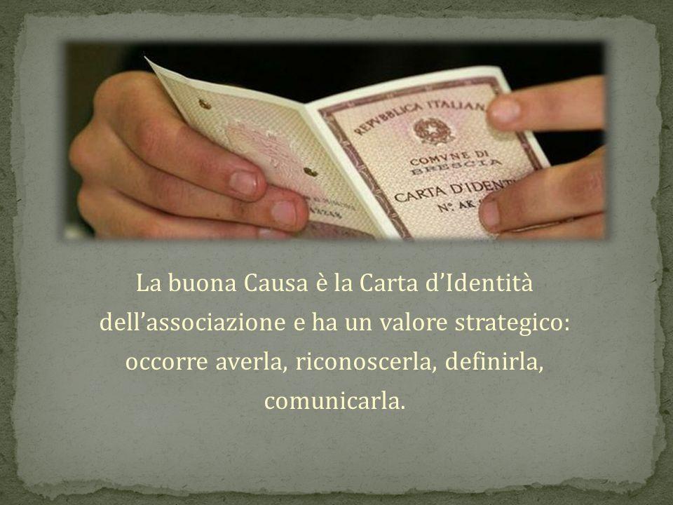 La buona Causa è la Carta dIdentità dellassociazione e ha un valore strategico: occorre averla, riconoscerla, definirla, comunicarla.