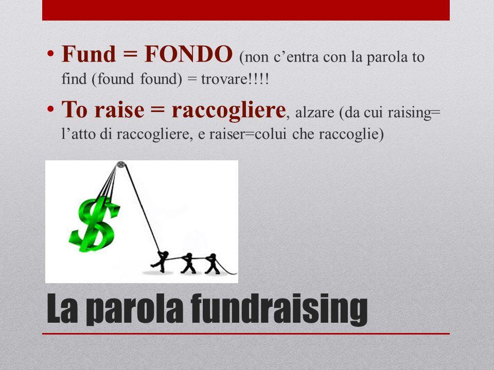 La parola fundraising Fund = FONDO (non centra con la parola to find (found found) = trovare!!!! To raise = raccogliere, alzare (da cui raising= latto