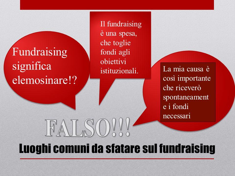 Fundraising significa elemosinare!? Il fundraising è una spesa, che toglie fondi agli obiettivi istituzionali. La mia causa è così importante che rice