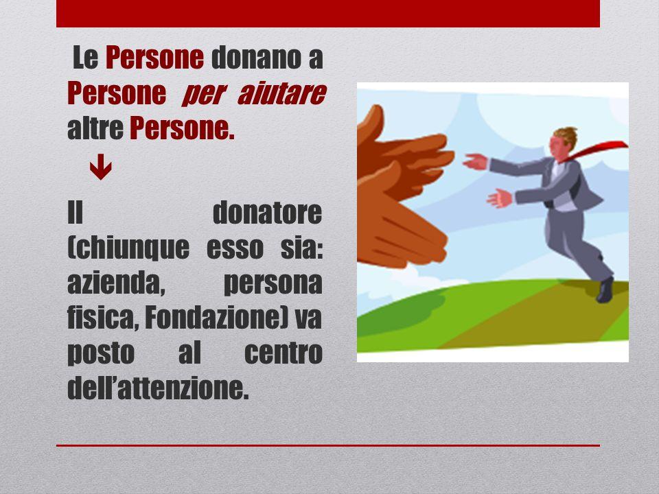 Le Persone donano a Persone per aiutare altre Persone. Il donatore (chiunque esso sia: azienda, persona fisica, Fondazione) va posto al centro dellatt
