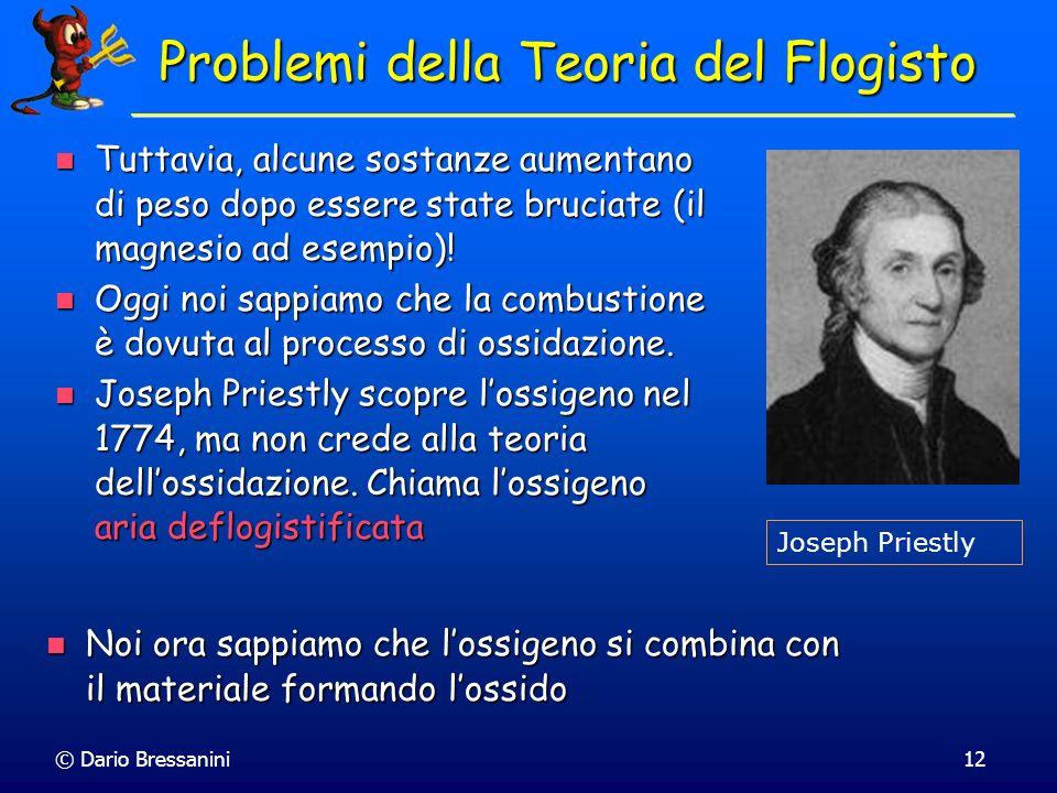 © Dario Bressanini12 Problemi della Teoria del Flogisto Tuttavia, alcune sostanze aumentano di peso dopo essere state bruciate (il magnesio ad esempio