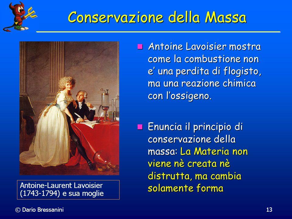 © Dario Bressanini13 Conservazione della Massa Antoine Lavoisier mostra come la combustione non e una perdita di flogisto, ma una reazione chimica con