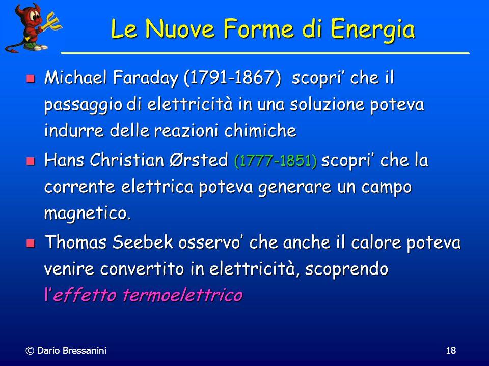 © Dario Bressanini18 Le Nuove Forme di Energia Michael Faraday (1791-1867) scopri che il passaggio di elettricità in una soluzione poteva indurre dell