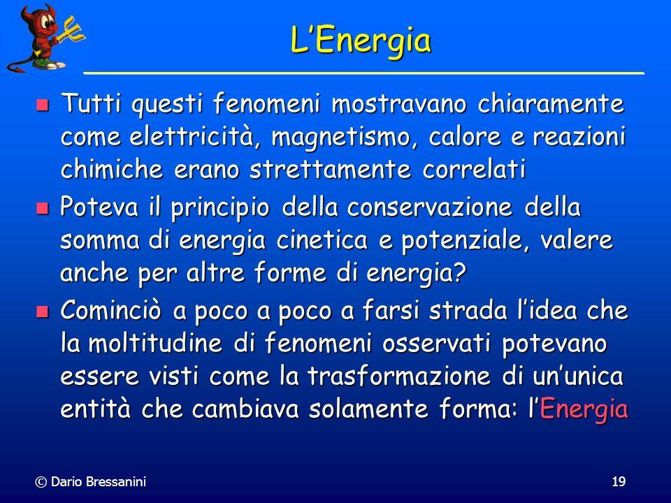 © Dario Bressanini19 LEnergia Tutti questi fenomeni mostravano chiaramente come elettricità, magnetismo, calore e reazioni chimiche erano strettamente