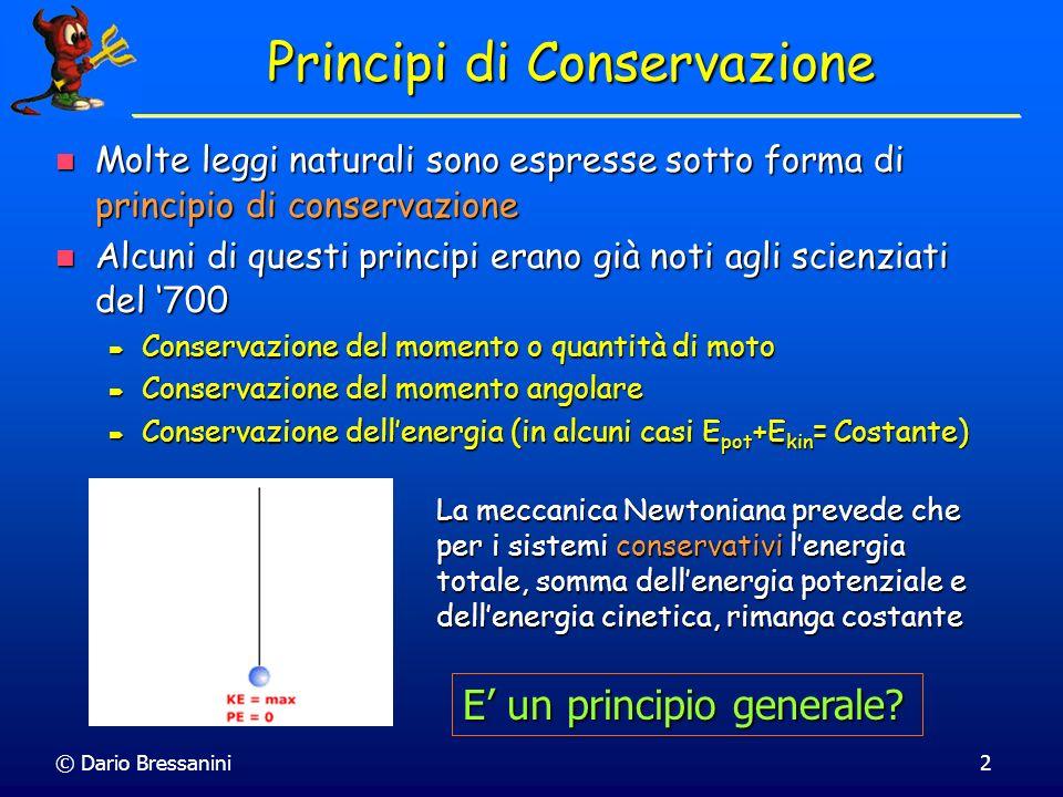 © Dario Bressanini2 Principi di Conservazione Molte leggi naturali sono espresse sotto forma di principio di conservazione Molte leggi naturali sono e