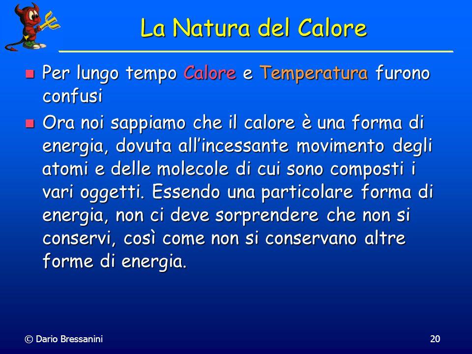 © Dario Bressanini20 La Natura del Calore Per lungo tempo Calore e Temperatura furono confusi Per lungo tempo Calore e Temperatura furono confusi Ora