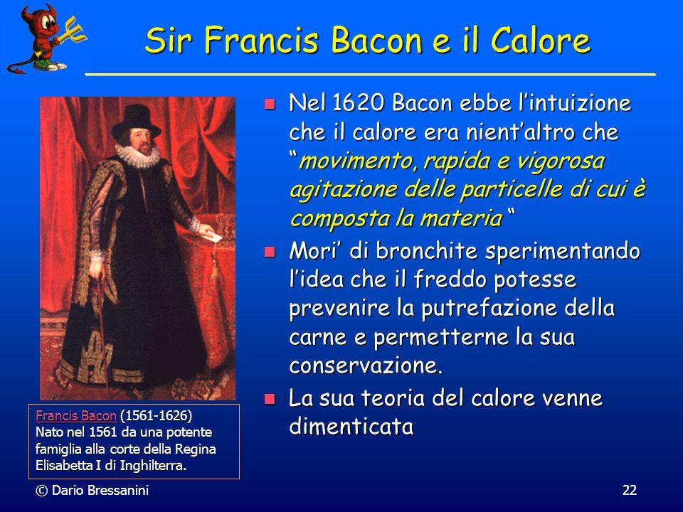 © Dario Bressanini22 Sir Francis Bacon e il Calore Nel 1620 Bacon ebbe lintuizione che il calore era nientaltro chemovimento, rapida e vigorosa agitaz