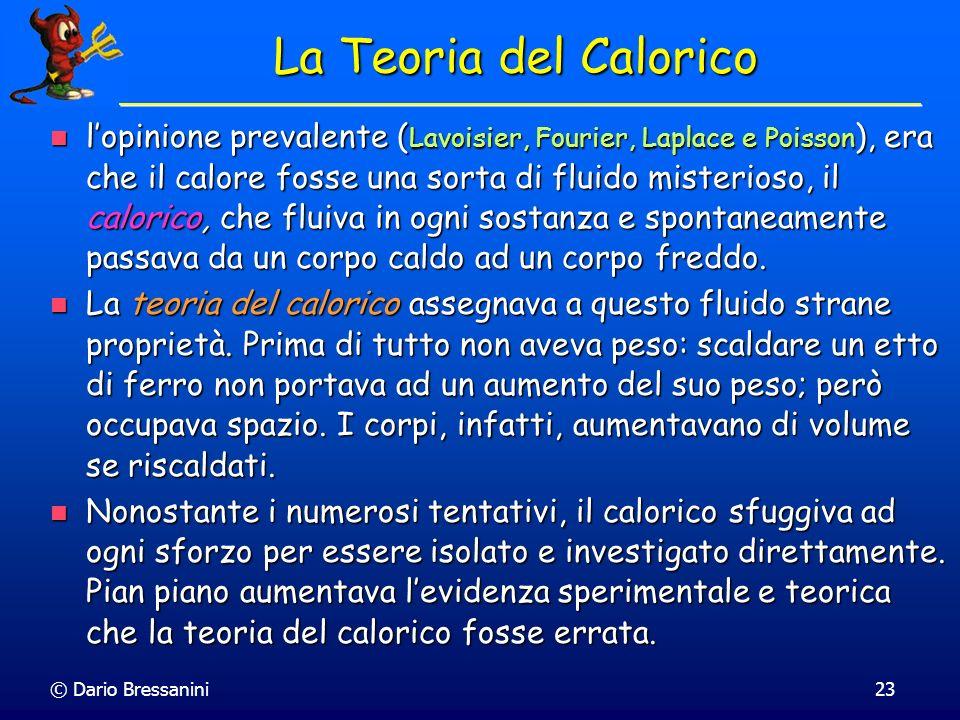 © Dario Bressanini23 La Teoria del Calorico lopinione prevalente ( Lavoisier, Fourier, Laplace e Poisson ), era che il calore fosse una sorta di fluid