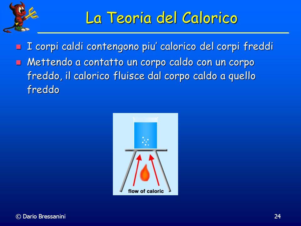© Dario Bressanini24 La Teoria del Calorico I corpi caldi contengono piu calorico del corpi freddi I corpi caldi contengono piu calorico del corpi fre