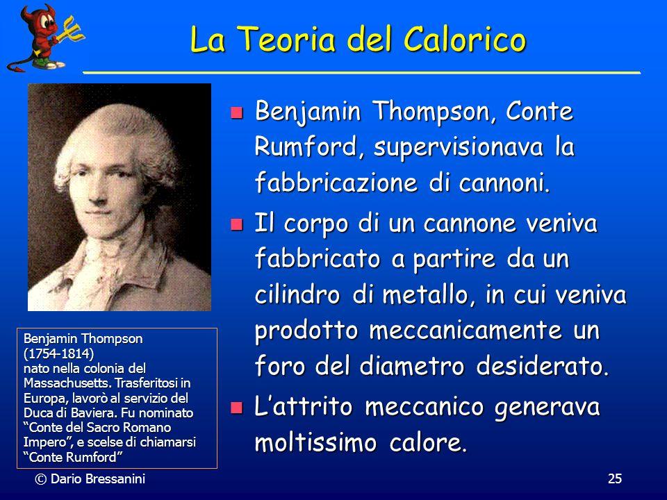 © Dario Bressanini25 La Teoria del Calorico Benjamin Thompson, Conte Rumford, supervisionava la fabbricazione di cannoni. Benjamin Thompson, Conte Rum