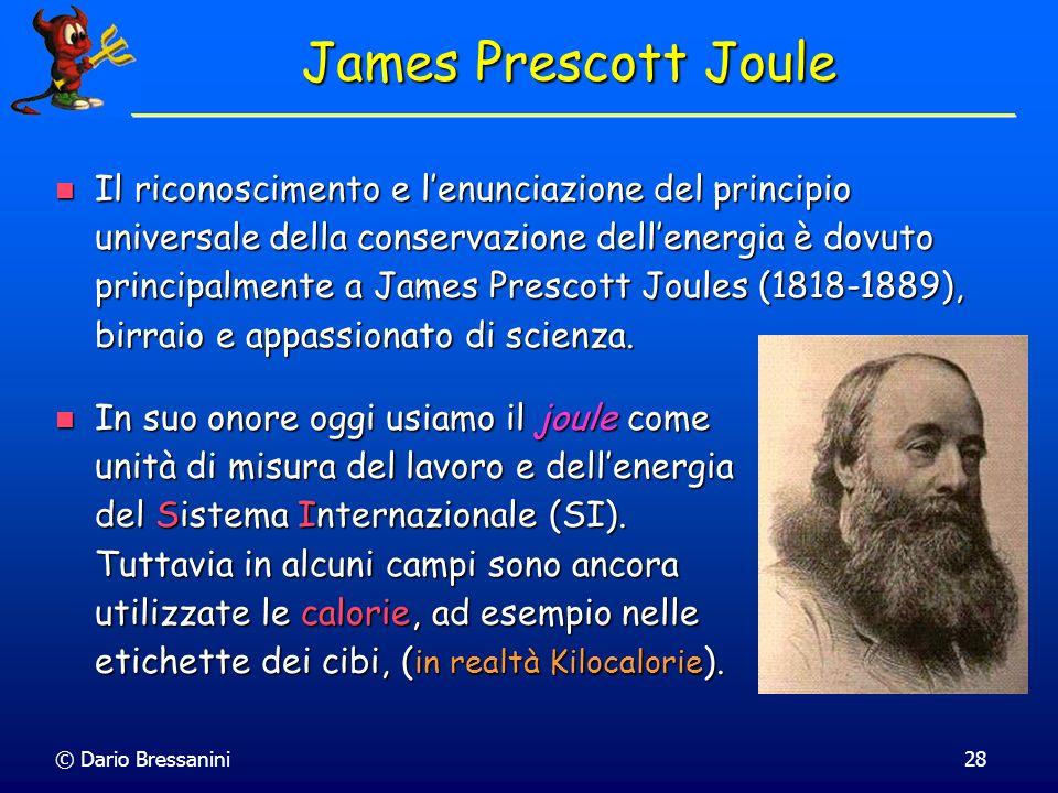© Dario Bressanini28 James Prescott Joule Il riconoscimento e lenunciazione del principio universale della conservazione dellenergia è dovuto principa