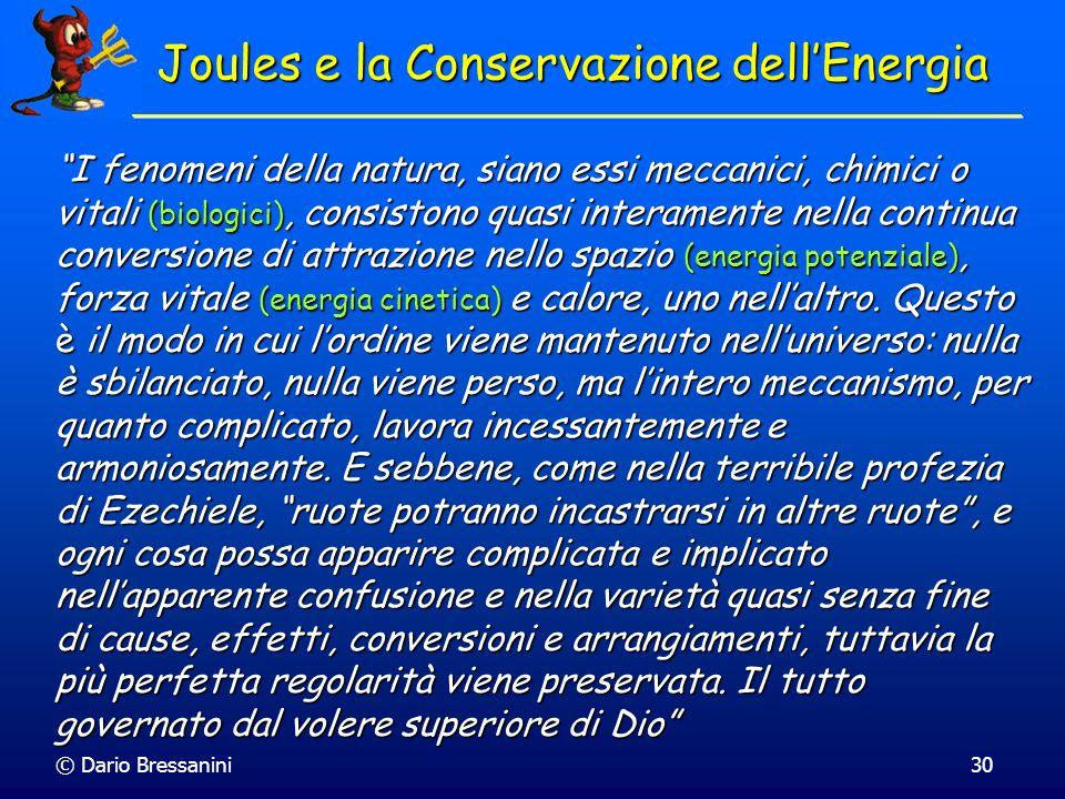 © Dario Bressanini30 Joules e la Conservazione dellEnergia I fenomeni della natura, siano essi meccanici, chimici o vitali (biologici), consistono qua