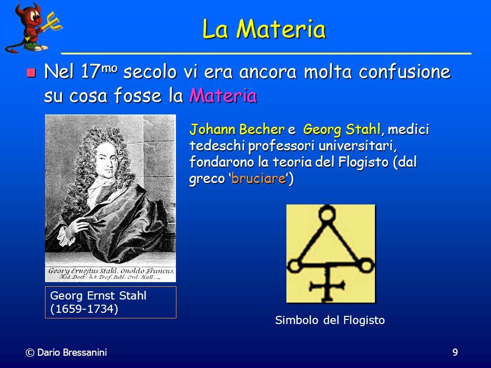 © Dario Bressanini9 La Materia Nel 17 mo secolo vi era ancora molta confusione su cosa fosse la Materia Nel 17 mo secolo vi era ancora molta confusion