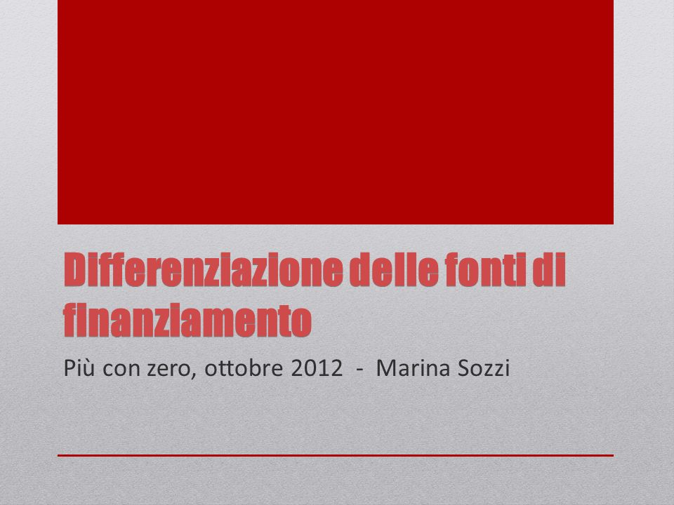 Differenziazione delle fonti di finanziamento Più con zero, ottobre 2012 - Marina Sozzi