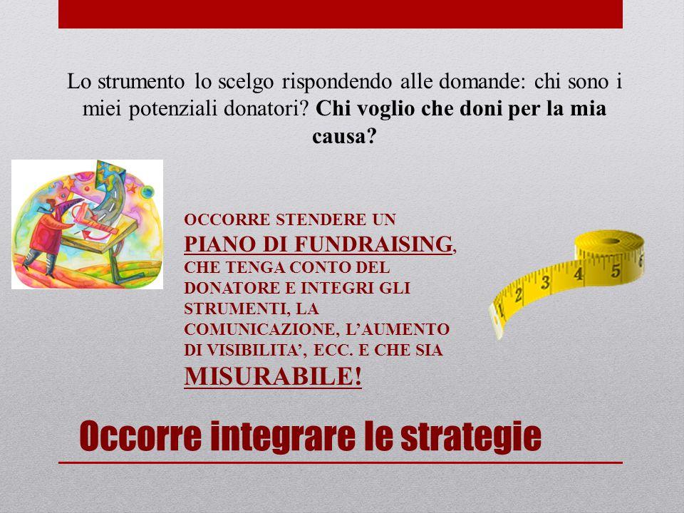 Occorre integrare le strategie Lo strumento lo scelgo rispondendo alle domande: chi sono i miei potenziali donatori.