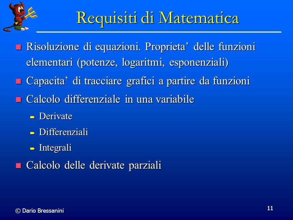 © Dario Bressanini 11 Requisiti di Matematica Risoluzione di equazioni. Proprieta delle funzioni elementari (potenze, logaritmi, esponenziali) Risoluz