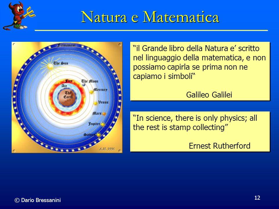 © Dario Bressanini 12 Natura e Matematica il Grande libro della Natura e scritto nel linguaggio della matematica, e non possiamo capirla se prima non