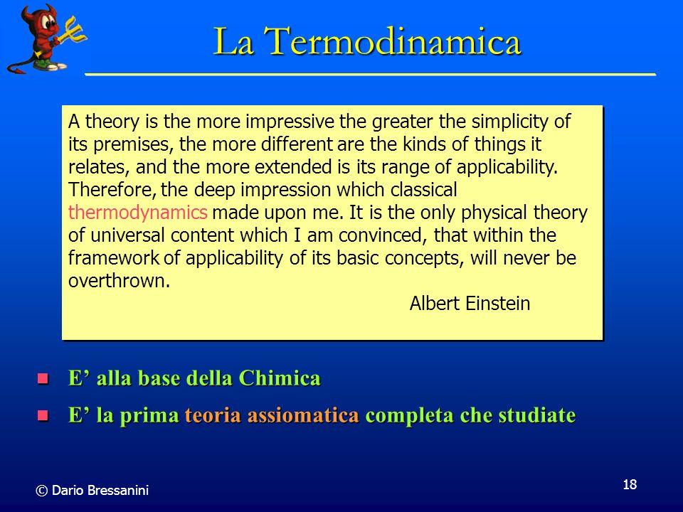 © Dario Bressanini 18 La Termodinamica E alla base della Chimica E alla base della Chimica E la prima teoria assiomatica completa che studiate E la pr